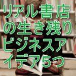 リアル書店の生き残りビジネスアイデア5つ