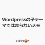 Wordpressの子テーマではまらないメモ
