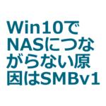 Windows10PCでNASにつながらなくなった原因はSMBv1が外れていたこと