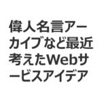 偉人格言アーカイブなど最近考えたWebサービスアイデア