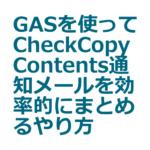 GASを使ってCheckCopyContents通知メールを効率的にまとめるやり方