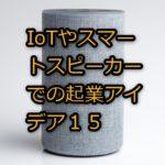 IoTやスマートスピーカーでの起業アイデア15
