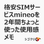 格安SIMサービスmineoを2年間ちょっと使った使用感メモ