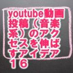 youtube動画投稿(音楽系)のアクセスを伸ばすアイデア16