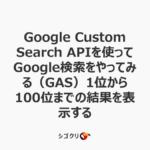 Google Custom Search APIを使ってGoogle検索をやってみる(GAS)1位から100位までの結果を表示する