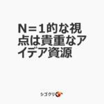 N=1的な視点は貴重なアイデア資源