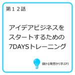 第12話 アイデアビジネスをスタートするための7DAYSトレーニング