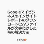 GoogleマイビジネスのインサイトレポートのダウンロードCSVファイルが文字化けした時の解決方法