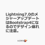 Lightning7.0のメジャーアップデートはBootstrap4になるのでデザイン崩れに注意。