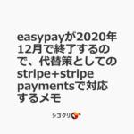 easypayが2020年12月で終了するので、代替策としてのstripe+stripe paymentsで対応するメモ