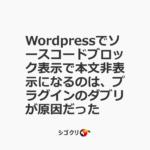 Wordpressでソースコードブロック表示で本文非表示になるのは、プラグインのダブリが原因だった