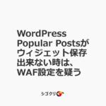 WordPress Popular Postsがウィジェット保存出来ない時は、WAF設定を疑う
