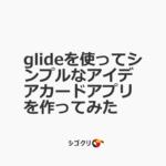 glideを使ってシンプルなアイデアカードアプリを作ってみた