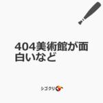 404美術館が面白いなど