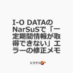 I-O DATAのNarSuSで「一定期間情報が取得できない」エラーの修正メモ