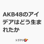 AKB48のアイデアはどう生まれたか