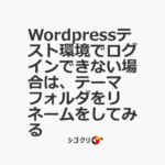 Wordpressテスト環境でログインできない場合は、テーマフォルダをリネームをしてみる