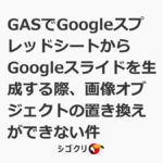 GASでGoogleスプレッドシートからGoogleスライドを生成する際、画像オブジェクトの置き換えができない件