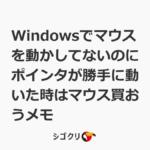 Windowsでマウスを動かしてないのにポインタが勝手に動いた時はマウス買おうメモ