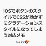 iOSでボタンのスタイルでCSSが効かずにグラデーションスタイルになってしまう対応メモ