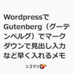 WordpressでGutenberg(グーテンベルグ)でマークダウンで見出し入力など早く入れるメモ